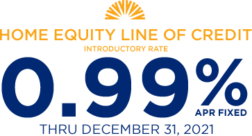 Home Equity Line of Credit Introductory Rate 0.99% APR fixed through December 31st, 2021