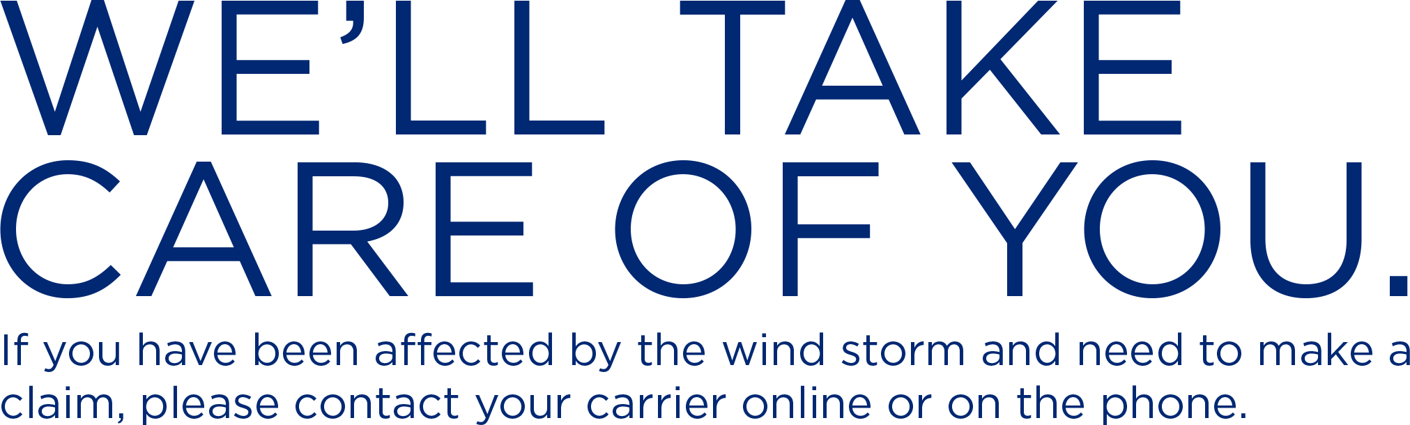 We'll Take Care Of You. If you have been affected by the wind storm and need to make a claim, please contact your carrier online or on the phone.